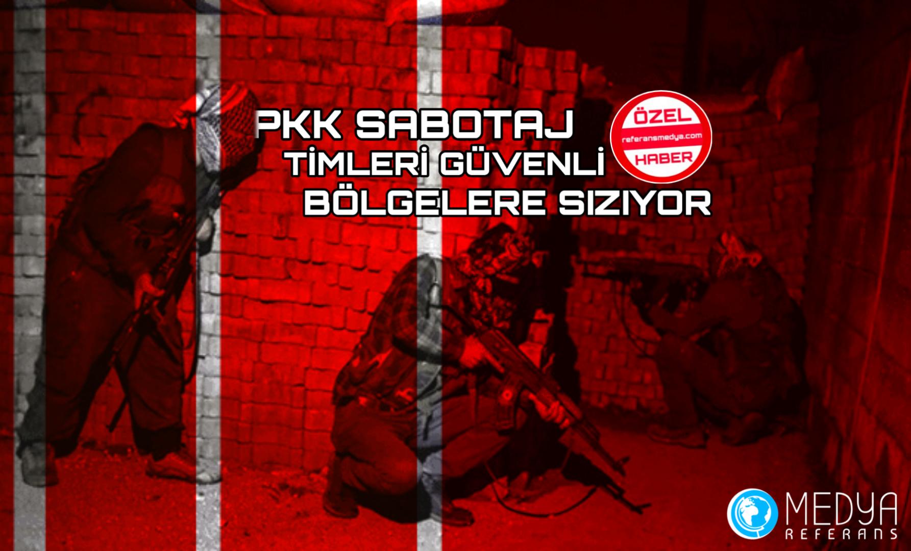 PKK SABOTAJ TİMLERİ GÜVENLİ BÖLGELERE SIZIYOR