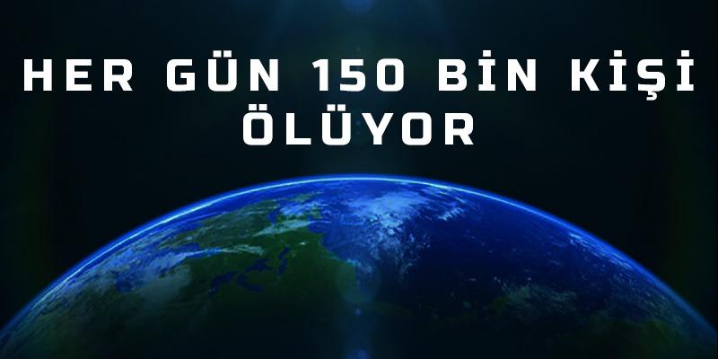 Her gün 150 bin kişi ölüyor
