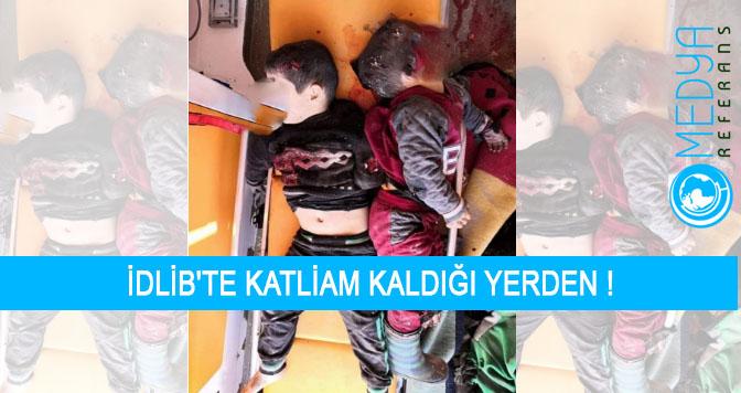 İDLİB'TE KATLİAM KALDIĞI YERDEN !